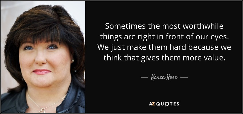 Sometimes the most worthwhile things are right in front of our eyes. We just make them hard because we think that gives them more value. Karen Rose - quote-sometimes-the-most-worthwhile-things-are-right-in-front-of-our-eyes-we-just-make-them-karen-rose-49-87-92
