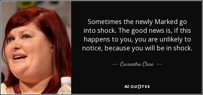 Sometimes the newly Marked go into shock. The good news is, if this happens to you, you are unlikely to notice, because you will be in shock. - Cassandra Clare