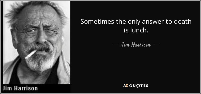 Sometimes the only answer to death is lunch. - Jim Harrison