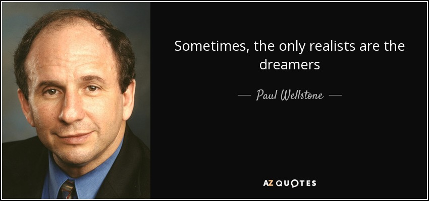 Sometimes, the only realists are the dreamers - Paul Wellstone