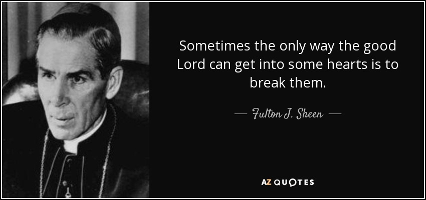 Sometimes the only way the good Lord can get into some hearts is to break them. - Fulton J. Sheen