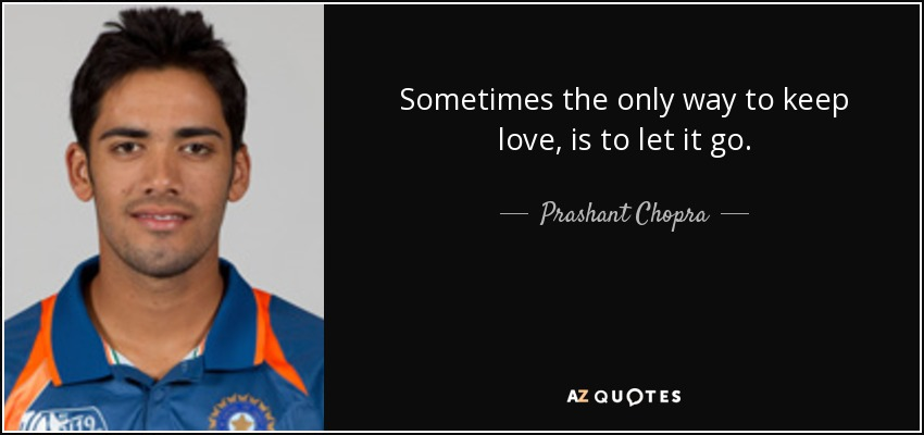 Sometimes the only way to keep love, is to let it go. - Prashant Chopra