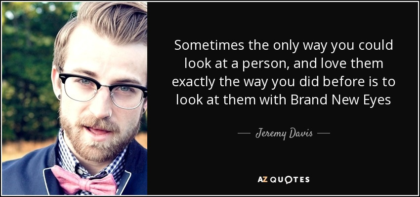 Sometimes the only way you could look at a person, and love them exactly the way you did before is to look at them with Brand New Eyes - Jeremy Davis