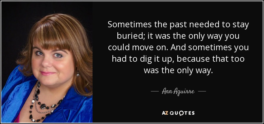 Sometimes the past needed to stay buried; it was the only way you could move on. And sometimes you had to dig it up, because that too was the only way. - Ann Aguirre