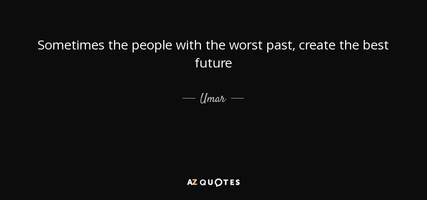 Sometimes the people with the worst past, create the best future - Umar