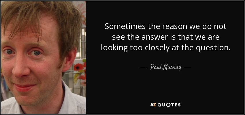 Sometimes the reason we do not see the answer is that we are looking too closely at the question. - Paul Murray