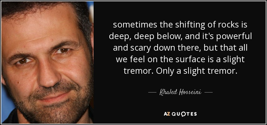 sometimes the shifting of rocks is deep, deep below, and it's powerful and scary down there, but that all we feel on the surface is a slight tremor. Only a slight tremor. - Khaled Hosseini