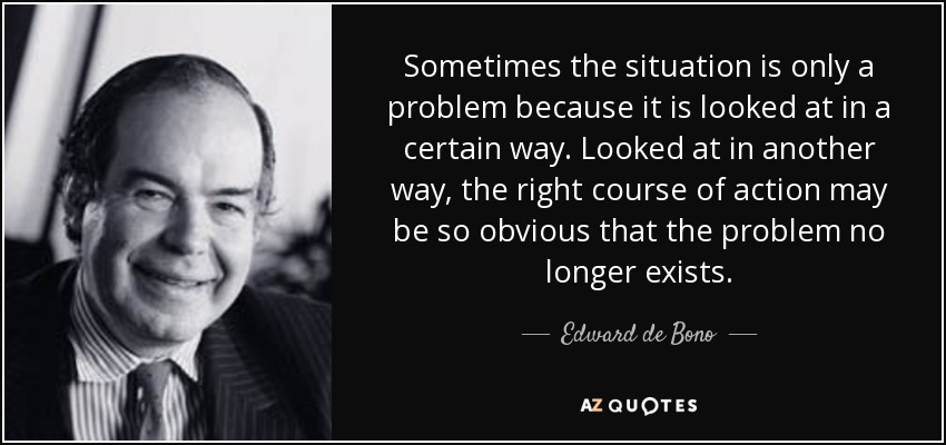 Sometimes the situation is only a problem because it is looked at in a certain way. Looked at in another way, the right course of action may be so obvious that the problem no longer exists. - Edward de Bono