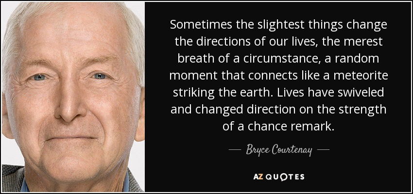Sometimes the slightest things change the directions of our lives, the merest breath of a circumstance, a random moment that connects like a meteorite striking the earth. Lives have swiveled and changed direction on the strength of a chance remark. - Bryce Courtenay