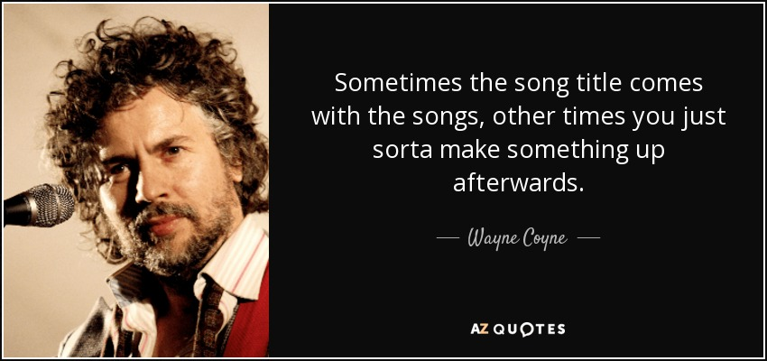 Sometimes the song title comes with the songs, other times you just sorta make something up afterwards. - Wayne Coyne