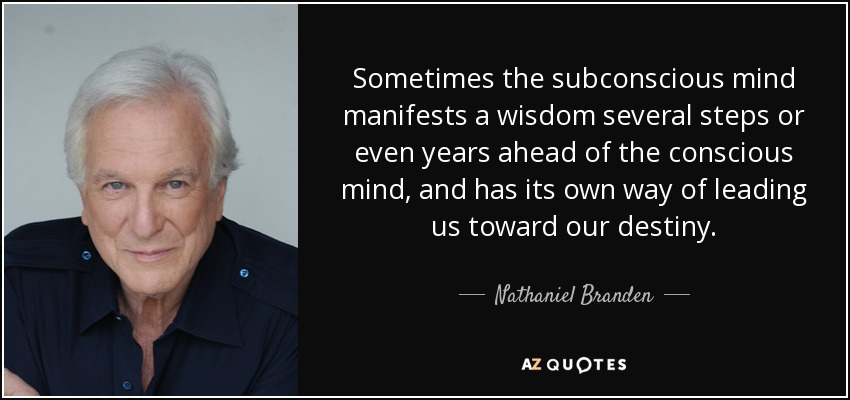 Sometimes the subconscious mind manifests a wisdom several steps or even years ahead of the conscious mind, and has its own way of leading us toward our destiny. - Nathaniel Branden