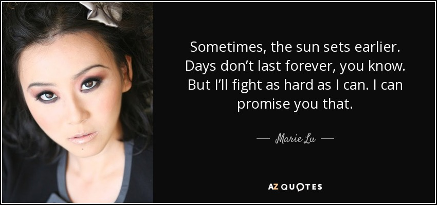 Sometimes, the sun sets earlier. Days don't last forever, you know. But I'll fight as hard as I can. I can promise you that. - Marie Lu