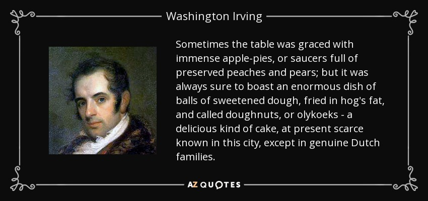 Sometimes the table was graced with immense apple-pies, or saucers full of preserved peaches and pears; but it was always sure to boast an enormous dish of balls of sweetened dough, fried in hog's fat, and called doughnuts, or olykoeks - a delicious kind of cake, at present scarce known in this city, except in genuine Dutch families. - Washington Irving