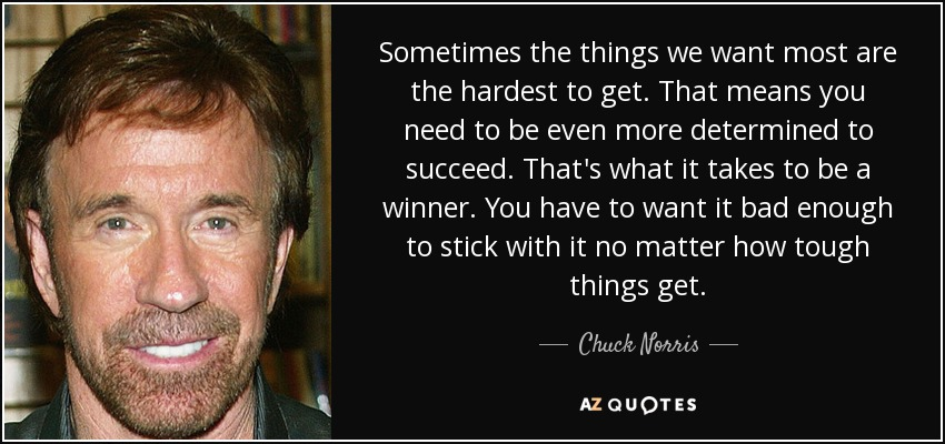 Sometimes the things we want most are the hardest to get. That means you need to be even more determined to succeed. That's what it takes to be a winner. You have to want it bad enough to stick with it no matter how tough things get. - Chuck Norris