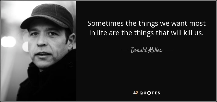 Sometimes the things we want most in life are the things that will kill us. - Donald Miller