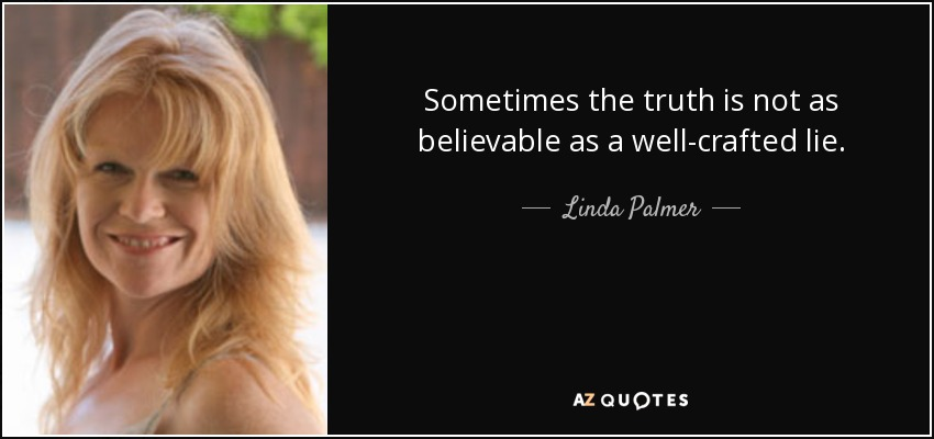 Sometimes the truth is not as believable as a well-crafted lie. - Linda Palmer