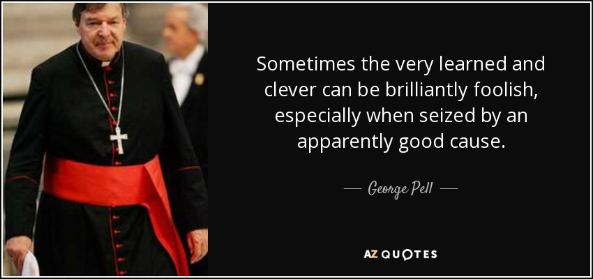 Sometimes the very learned and clever can be brilliantly foolish, especially when seized by an apparently good cause. - George Pell