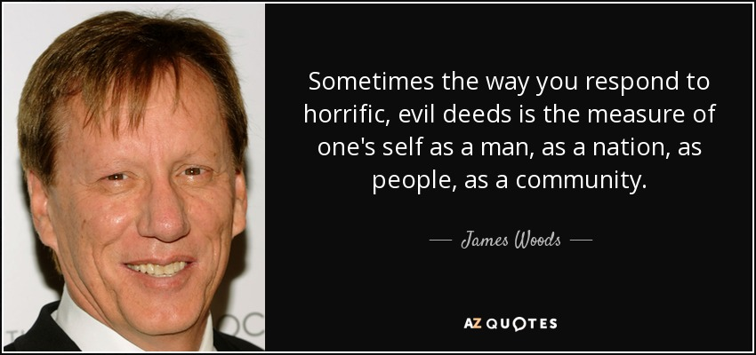 Sometimes the way you respond to horrific, evil deeds is the measure of one's self as a man, as a nation, as people, as a community. - James Woods