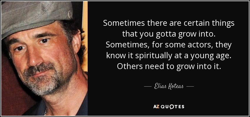 Sometimes there are certain things that you gotta grow into. Sometimes, for some actors, they know it spiritually at a young age. Others need to grow into it. - Elias Koteas