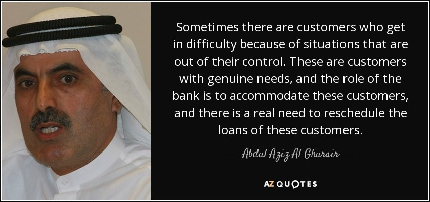 Sometimes there are customers who get in difficulty because of situations that are out of their control. These are customers with genuine needs, and the role of the bank is to accommodate these customers, and there is a real need to reschedule the loans of these customers. - Abdul Aziz Al Ghurair