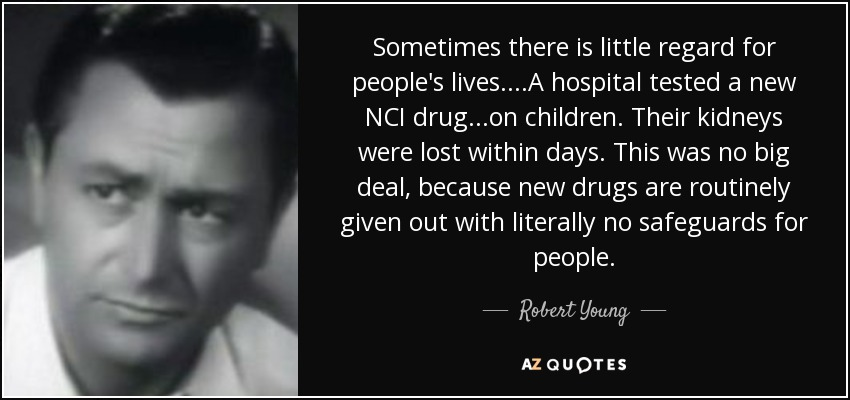 Sometimes there is little regard for people's lives....A hospital tested a new NCI drug ...on children. Their kidneys were lost within days. This was no big deal, because new drugs are routinely given out with literally no safeguards for people. - Robert Young