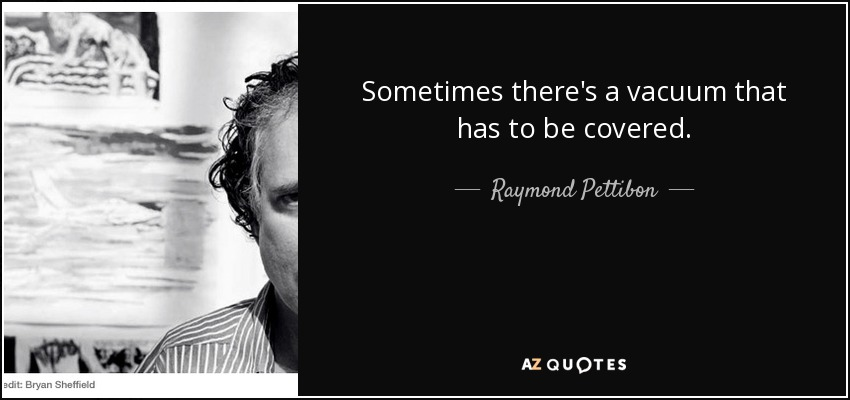 Sometimes there's a vacuum that has to be covered. - Raymond Pettibon