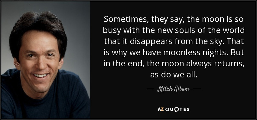 Sometimes, they say, the moon is so busy with the new souls of the world that it disappears from the sky. That is why we have moonless nights. But in the end, the moon always returns, as do we all. - Mitch Albom