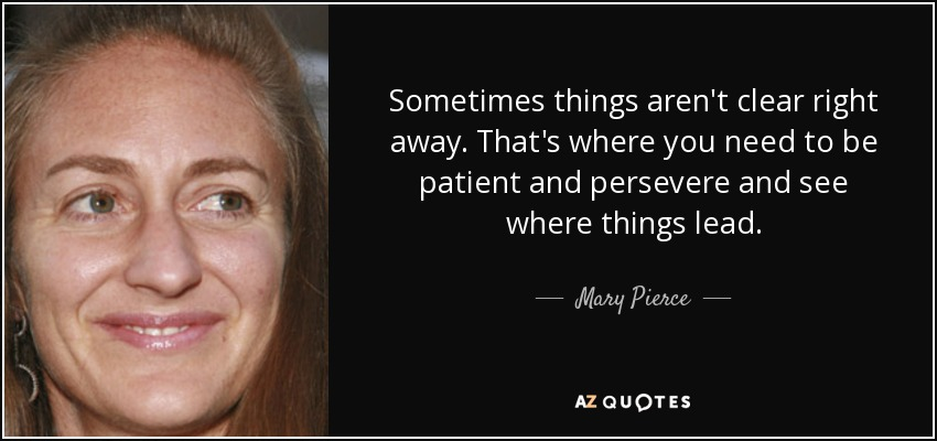 Sometimes things aren't clear right away. That's where you need to be patient and persevere and see where things lead. - Mary Pierce