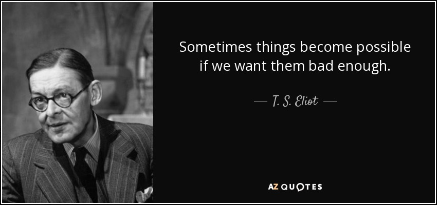 Sometimes things become possible if we want them bad enough. - T. S. Eliot