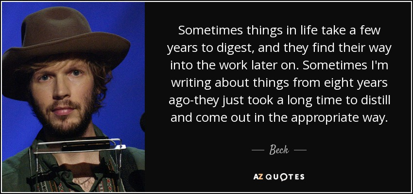 Sometimes things in life take a few years to digest, and they find their way into the work later on. Sometimes I'm writing about things from eight years ago-they just took a long time to distill and come out in the appropriate way. - Beck