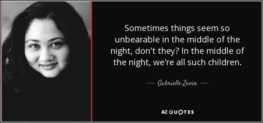 Sometimes things seem so unbearable in the middle of the night, don't they? In the middle of the night, we're all such children. - Gabrielle Zevin