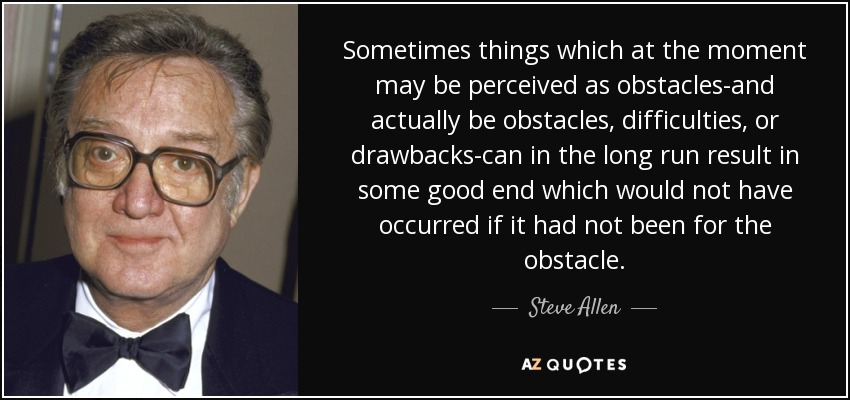 Sometimes things which at the moment may be perceived as obstacles-and actually be obstacles, difficulties, or drawbacks-can in the long run result in some good end which would not have occurred if it had not been for the obstacle. - Steve Allen