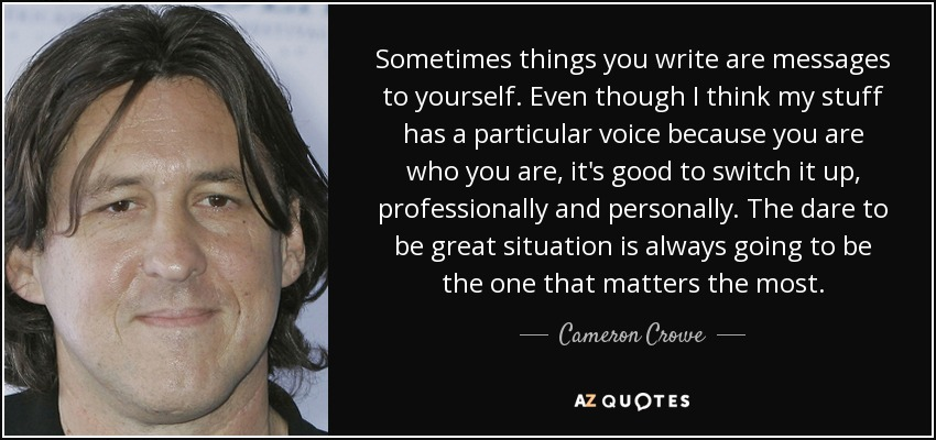 Sometimes things you write are messages to yourself. Even though I think my stuff has a particular voice because you are who you are, it's good to switch it up, professionally and personally. The dare to be great situation is always going to be the one that matters the most. - Cameron Crowe