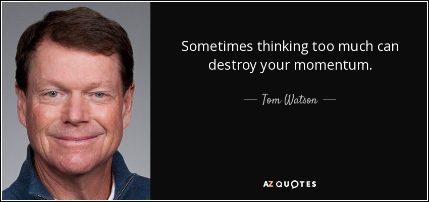 Sometimes thinking too much can destroy your momentum. - Tom Watson