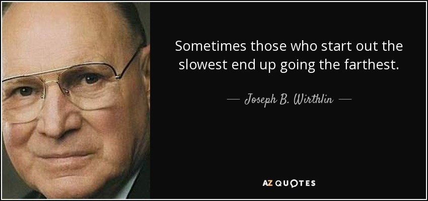 Sometimes those who start out the slowest end up going the farthest. - Joseph B. Wirthlin