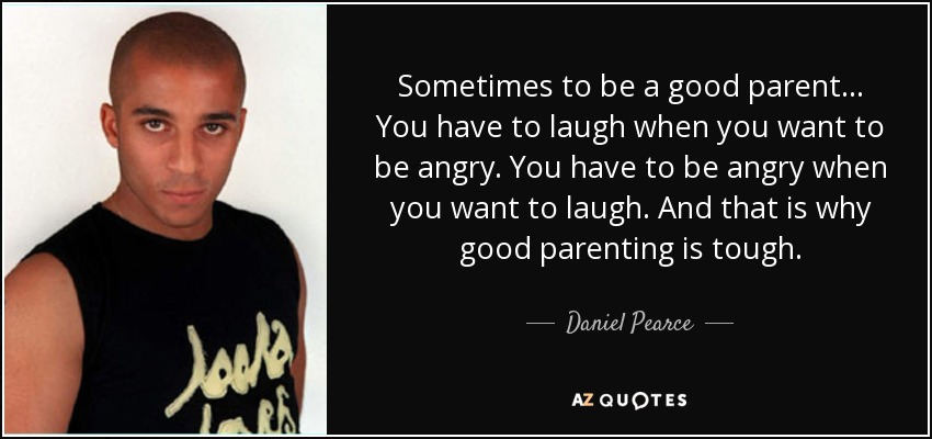 Sometimes to be a good parent... You have to laugh when you want to be angry. You have to be angry when you want to laugh. And that is why good parenting is tough. - Daniel Pearce