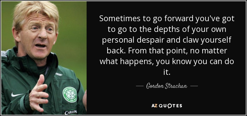 Sometimes to go forward you've got to go to the depths of your own personal despair and claw yourself back. From that point, no matter what happens, you know you can do it. - Gordon Strachan