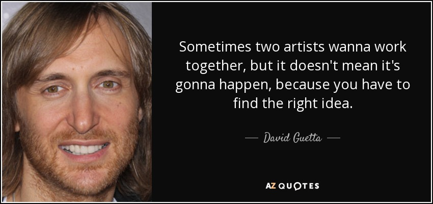 Sometimes two artists wanna work together, but it doesn't mean it's gonna happen, because you have to find the right idea. - David Guetta