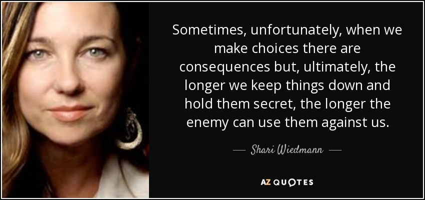 Sometimes, unfortunately, when we make choices there are consequences but, ultimately, the longer we keep things down and hold them secret, the longer the enemy can use them against us. - Shari Wiedmann