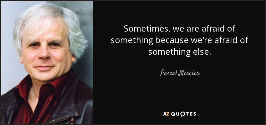 Sometimes, we are afraid of something because we're afraid of something else. - Pascal Mercier