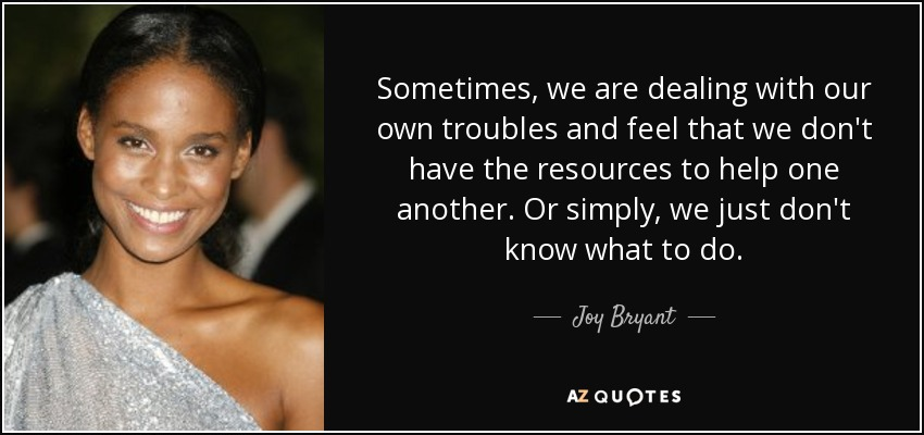 Sometimes, we are dealing with our own troubles and feel that we don't have the resources to help one another. Or simply, we just don't know what to do. - Joy Bryant