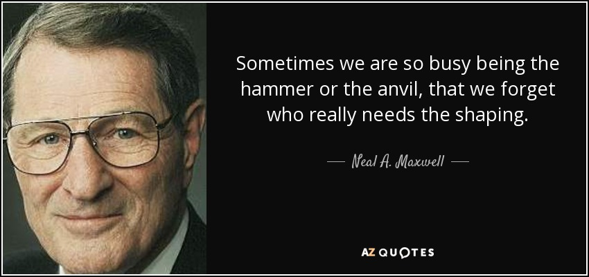 Sometimes we are so busy being the hammer or the anvil, that we forget who really needs the shaping. - Neal A. Maxwell