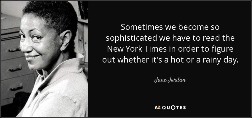 Sometimes we become so sophisticated we have to read the New York Times in order to figure out whether it's a hot or a rainy day. - June Jordan