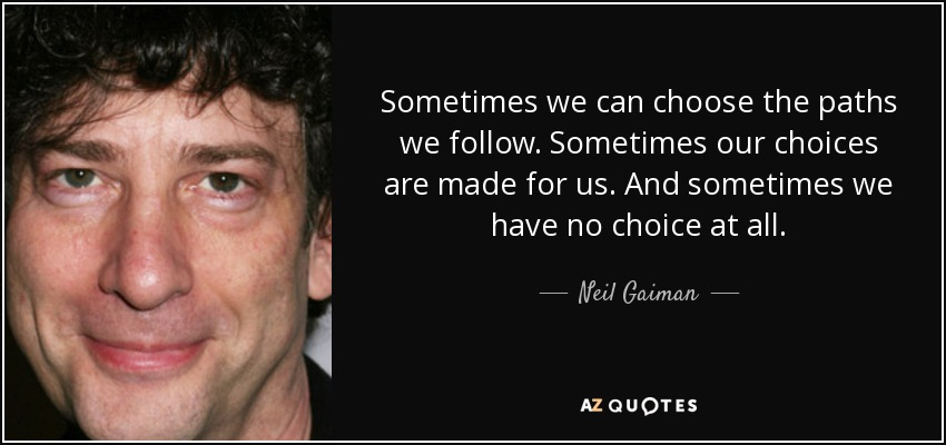 Sometimes we can choose the paths we follow. Sometimes our choices are made for us. And sometimes we have no choice at all. - Neil Gaiman