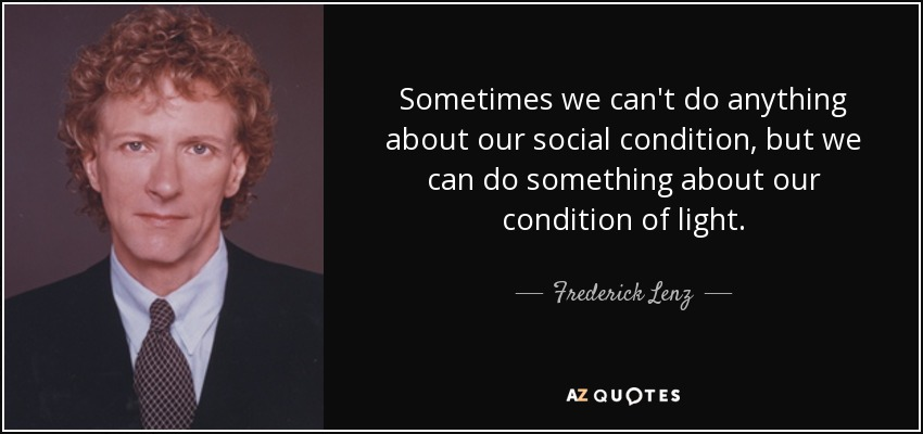 Sometimes we can't do anything about our social condition, but we can do something about our condition of light. - Frederick Lenz