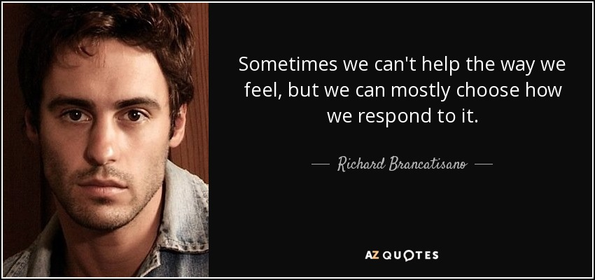 Sometimes we can't help the way we feel, but we can mostly choose how we respond to it. - Richard Brancatisano