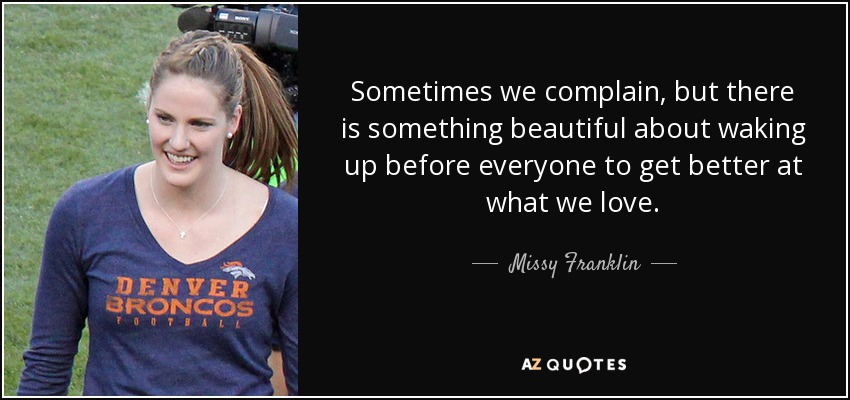 Sometimes we complain, but there is something beautiful about waking up before everyone to get better at what we love. - Missy Franklin