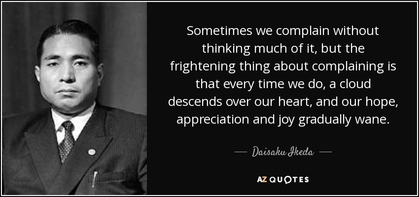 Sometimes we complain without thinking much of it, but the frightening thing about complaining is that every time we do, a cloud descends over our heart, and our hope, appreciation and joy gradually wane. - Daisaku Ikeda