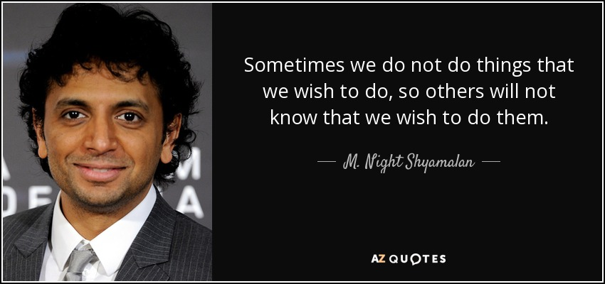 Sometimes we do not do things that we wish to do, so others will not know that we wish to do them. - M. Night Shyamalan