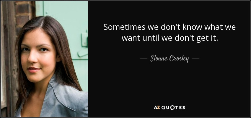 Sometimes we don't know what we want until we don't get it. - Sloane Crosley